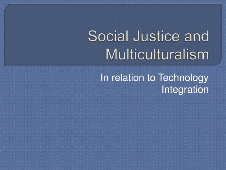 Social Justice and Multiculturalism<br />In relation to Technology Integration<br />