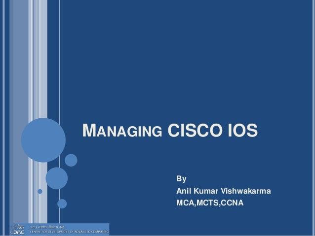 MANAGING CISCO IOS By Anil Kumar Vishwakarma MCA,MCTS,CCNA