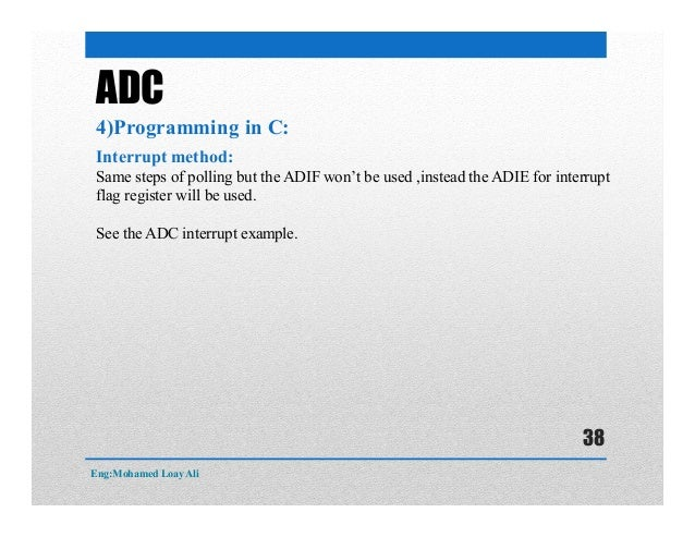 ADC 4)Programming in C: Interrupt method: Same steps of polling but the ADIF won't be used ,instead the ADIE for interrupt...