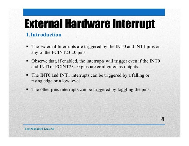 External Hardware Interrupt  The External Interrupts are triggered by the INT0 and INT1 pins or any of the PCINT23...0 pi...