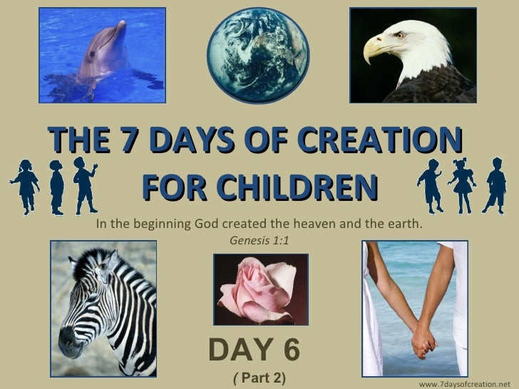 THE 7 DAYS OF CREATION  FOR CHILDREN In the beginning God created the heaven and the earth. Genesis 1:1 DAY 6   (  Part 2)...