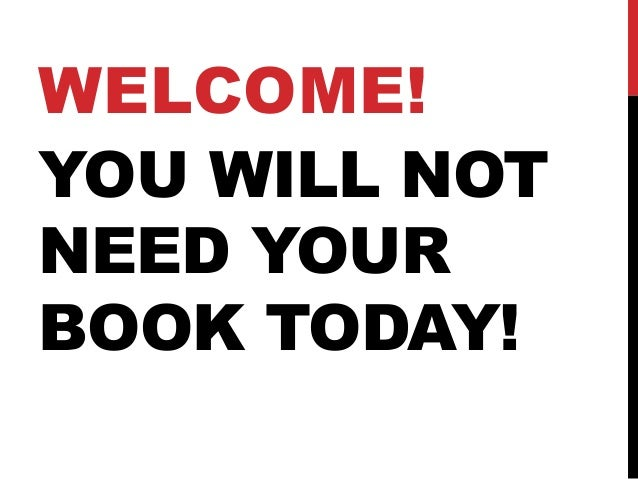 WELCOME!YOU WILL NOTNEED YOURBOOK TODAY!