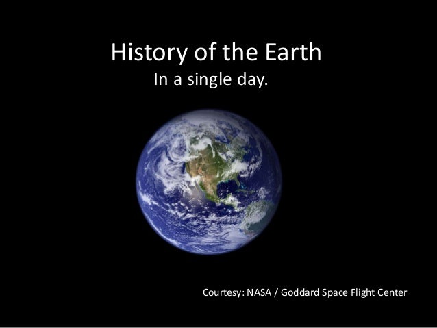 History of the Earth In a single day.  Courtesy: NASA / Goddard Space Flight Center
