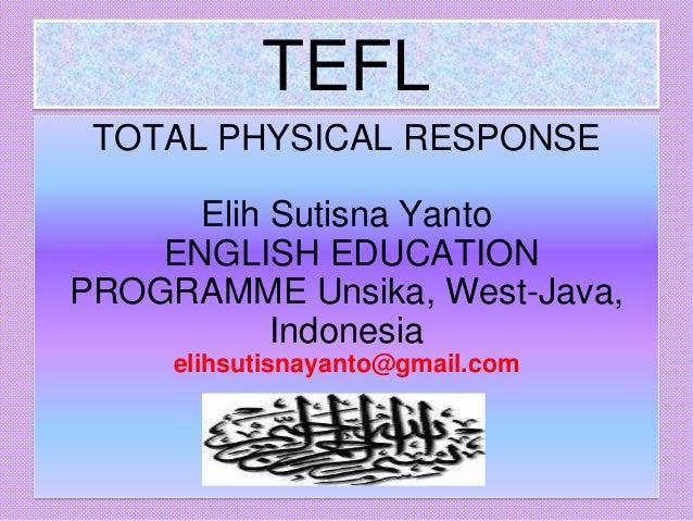 TEFL TOTAL PHYSICAL RESPONSE Elih Sutisna Yanto ENGLISH EDUCATION PROGRAMME Unsika, West-Java, Indonesia elihsutisnayanto@...