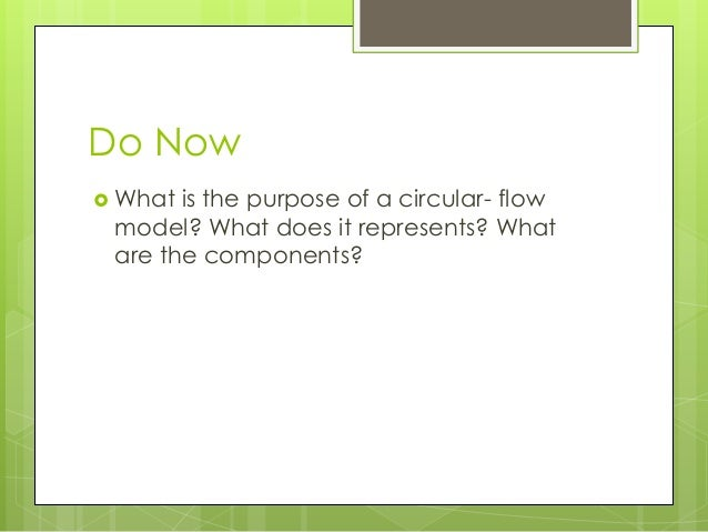 Do Now What is the purpose of a circular- flow model? What does it represents? What are the components?