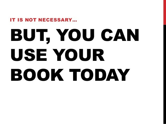 IT IS NOT NECESSARY…BUT, YOU CANUSE YOURBOOK TODAY