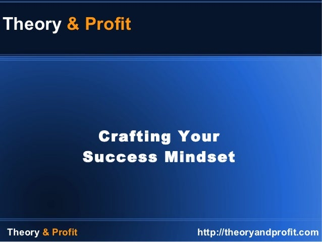 Theory & Profit                   Crafting Your                  Success MindsetTheory & Profit              http://theory...
