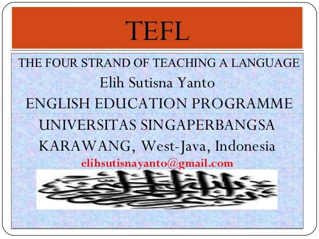 TEFLTEFL THE FOUR STRAND OF TEACHING A LANGUAGE Elih Sutisna Yanto ENGLISH EDUCATION PROGRAMME UNIVERSITAS SINGAPERBANGSA ...