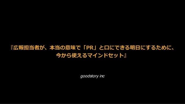 goodstory inc 『広報担当者が、本当の意味で「PR」と⼝にできる明⽇にするために、 今から使えるマインドセット』 ヤマダヤスヒロ