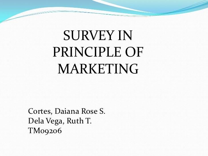 SURVEY IN PRINCIPLE OF MARKETING<br />Cortes, Daiana Rose S.<br />Dela Vega, Ruth T.<br />TM09206<br />