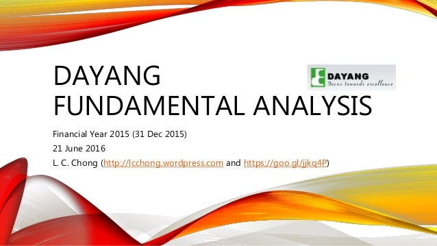 DAYANG FUNDAMENTAL ANALYSIS Financial Year 2015 (31 Dec 2015) 21 June 2016 L. C. Chong (http://lcchong.wordpress.com and h...