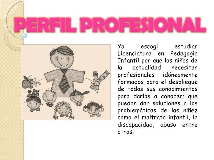 Yo escogí estudiar Licenciatura en Pedagogía Infantil por que los niños de la actualidad necesitan profesionales idóneamen...