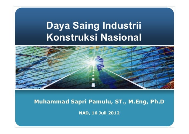 Daya Saing Industrii   Konstruksi NasionalMuhammad Sapri Pamulu, ST., M.Eng, Ph.D             NAD, 16 Juli 2012