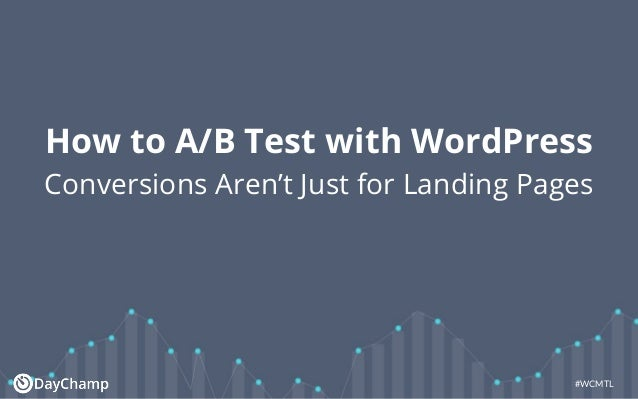 #WCMTL How to A/B Test with WordPress Conversions Aren't Just for Landing Pages