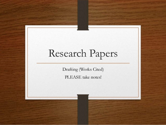 Research Papers   Drafting (Works Cited)    PLEASE take notes!