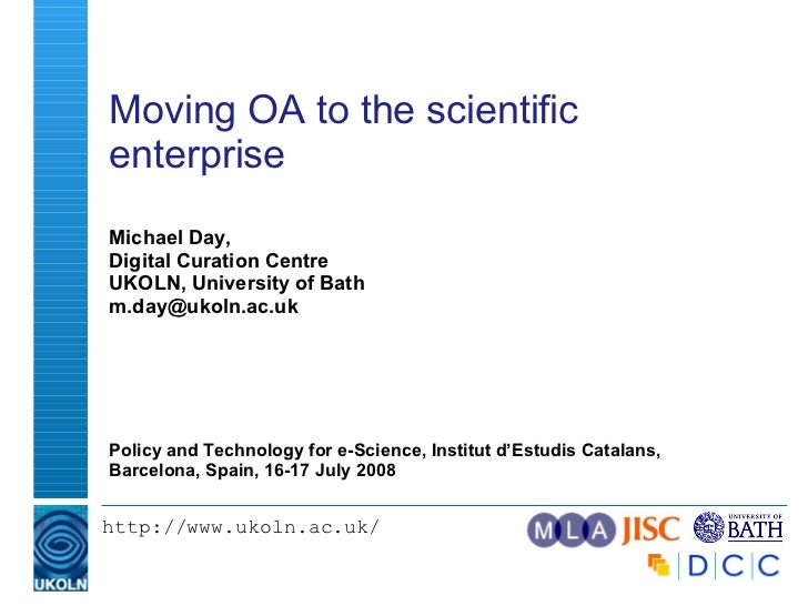 Moving OA to the scientific enterprise  Michael Day, Digital Curation Centre UKOLN, University of Bath [email_address] Pol...