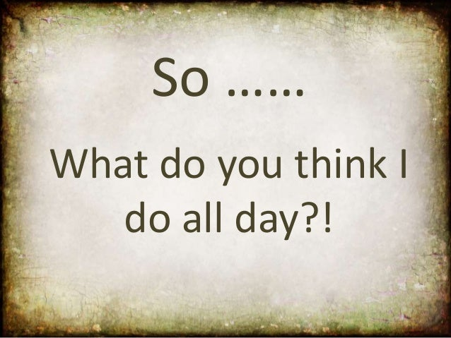 So ……What do you think I   do all day?!