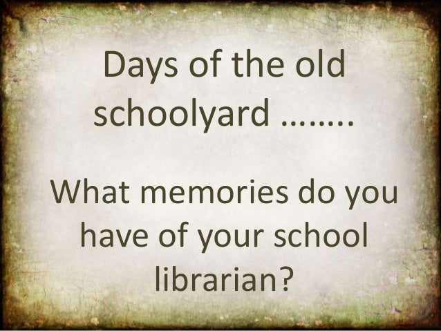 Days of the old  schoolyard ……..What memories do you have of your school     librarian?