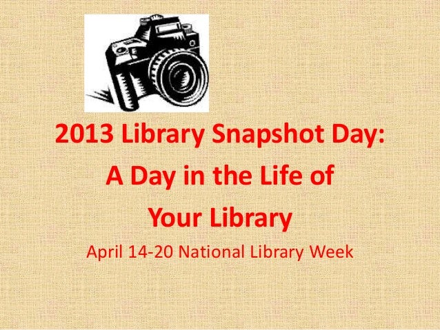 2013 Library Snapshot Day:A Day in the Life ofYour LibraryApril 14-20 National Library Week
