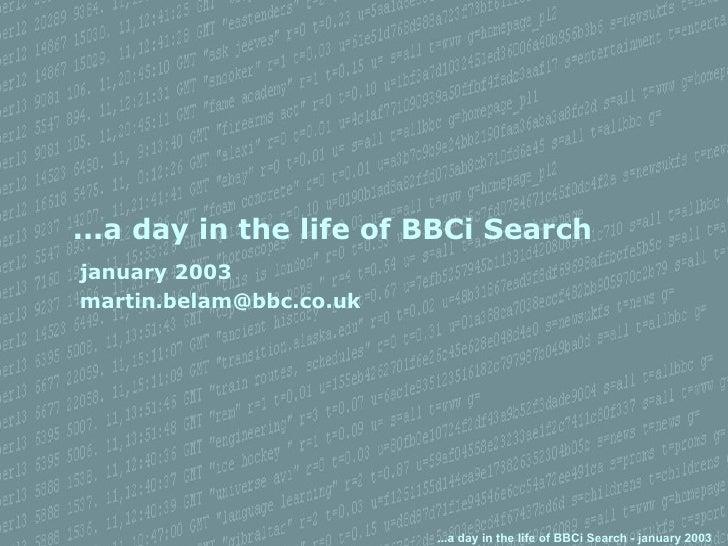 ...a day in the life of BBCi Search <ul><ul><ul><li>january 2003 </li></ul></ul></ul><ul><ul><ul><li>[email_address] </li>...