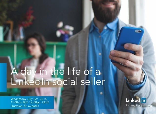 A day in the life of a LinkedIn social seller Wednesday, July 22nd 2015 11:00am BST, 12:00pm CEST Duration: 45 minutes