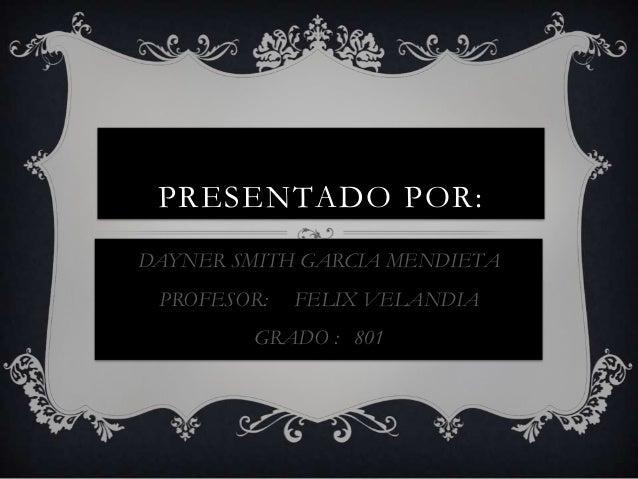 PRESENTADO POR: DAYNER SMITH GARCIA MENDIETA PROFESOR: FELIX VELANDIA GRADO : 801