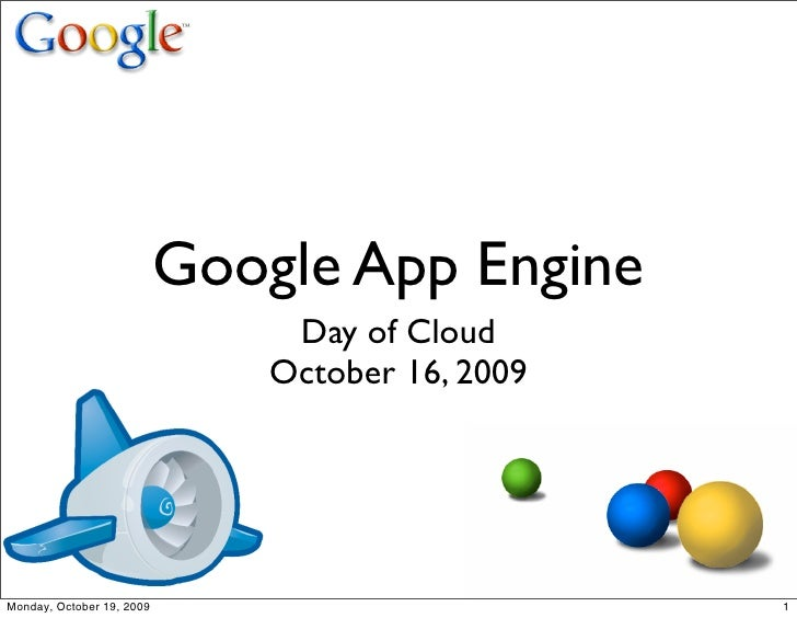 Google App Engine                                 Day of Cloud                                October 16, 2009     Monday,...