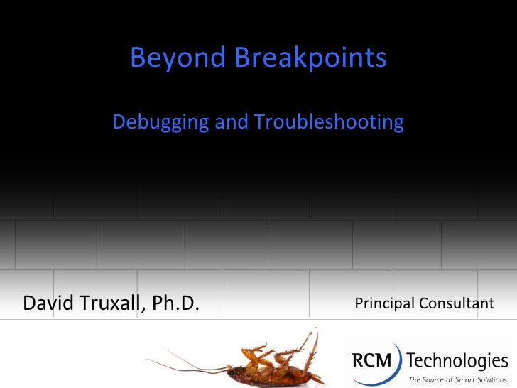Beyond Breakpoints David Truxall, Ph.D. Debugging and Troubleshooting Principal Consultant