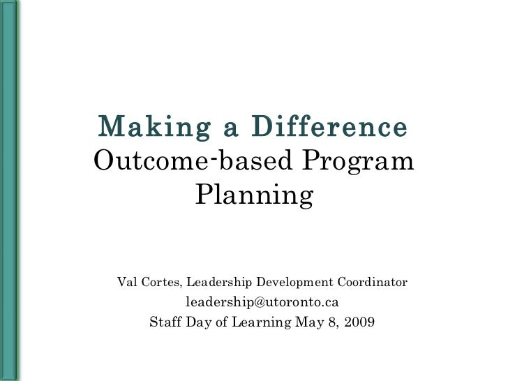 Making a Difference Outcome-based Program Planning Val Cortes, Leadership Development Coordinator [email_address] Staff Da...