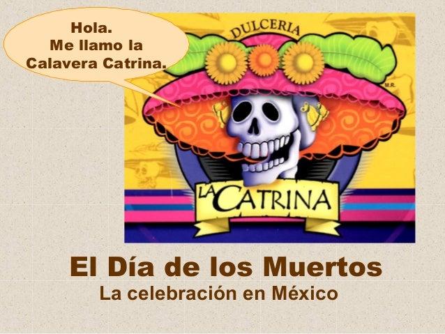Hola. Me llamo la Calavera Catrina.  El Día de los Muertos La celebración en México