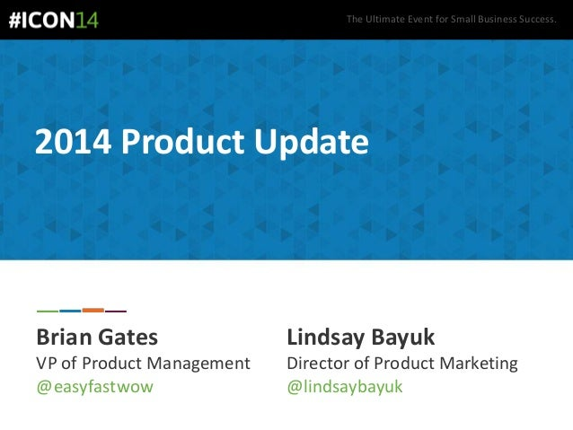 The Ultimate Event for Small Business Success. 2014 Product Update Brian Gates VP of Product Management @easyfastwow Linds...