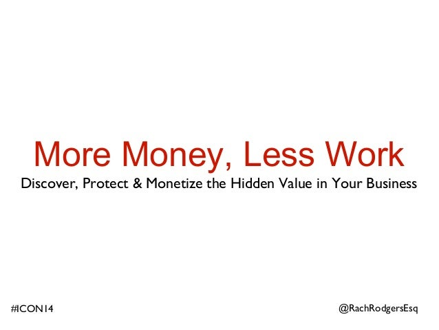 More Money, Less Work Discover, Protect & Monetize the Hidden Value in Your Business @RachRodgersEsq#ICON14