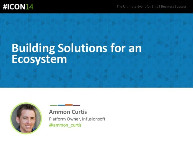 The Ultimate Event for Small Business Success. Building Solutions for an Ecosystem Ammon Curtis Platform Owner, Infusionso...