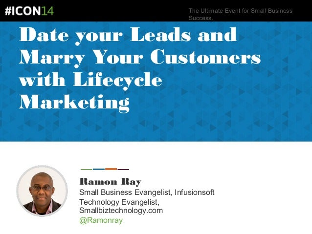 The Ultimate Event for Small Business Success. Date your Leads and Marry Your Customers with Lifecycle Marketing Ramon Ray...