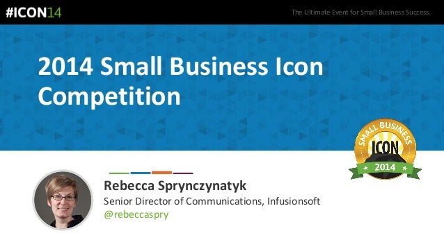 The Ultimate Event for Small Business Success. 2014 Small Business Icon Competition Rebecca Sprynczynatyk Senior Director ...