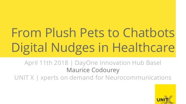 From Plush Pets to Chatbots Digital Nudges in Healthcare April 11th 2018   DayOne Innovation Hub Basel Maurice Codourey UN...