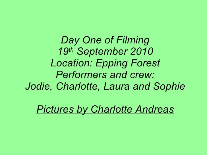 Day One of Filming 19 th  September 2010 Location: Epping Forest Performers and crew: Jodie, Charlotte, Laura and Sophie P...
