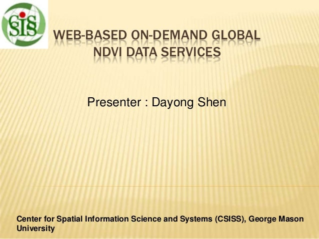 WEB-BASED ON-DEMAND GLOBAL NDVI DATA SERVICES  Presenter : Dayong Shen  Center for Spatial Information Science and Systems...