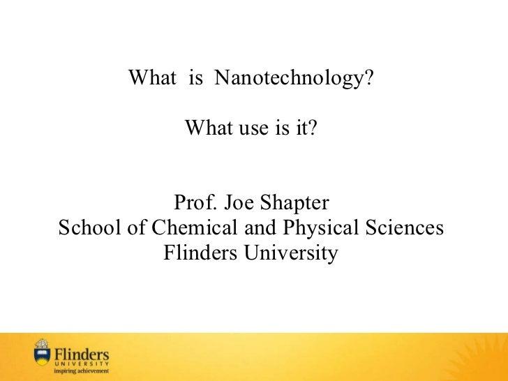 <ul><li>What  is  Nanotechnology? </li></ul><ul><li>What use is it? </li></ul><ul><li>Prof. Joe Shapter </li></ul><ul><li>...