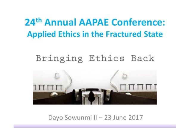 24th Annual AAPAE Conference: Applied Ethics in the Fractured State Dayo Sowunmi II – 23 June 2017