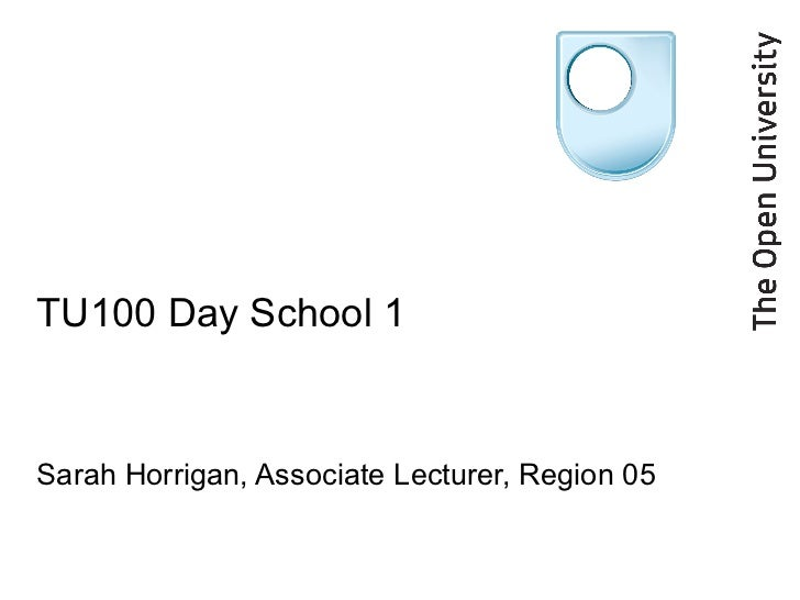 TU100 Day School 1 Sarah Horrigan, Associate Lecturer, Region 05