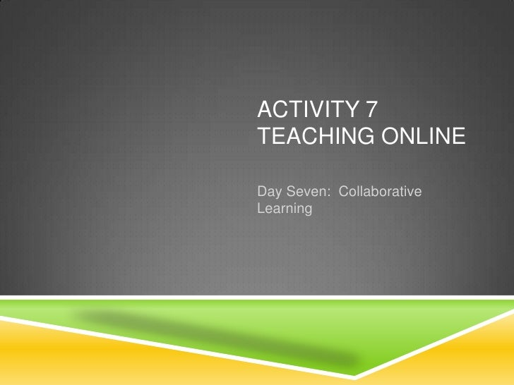 ACTIVITY 7TEACHING ONLINEDay Seven: CollaborativeLearning