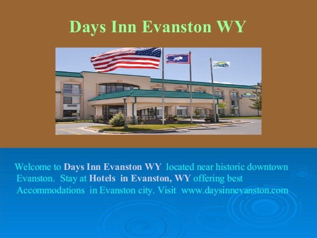 Days Inn Evanston WYWelcome to Days Inn Evanston WY located near historic downtownEvanston. Stay at Hotels in Evanston, WY...