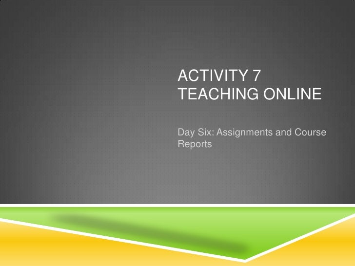 ACTIVITY 7TEACHING ONLINEDay Six: Assignments and CourseReports