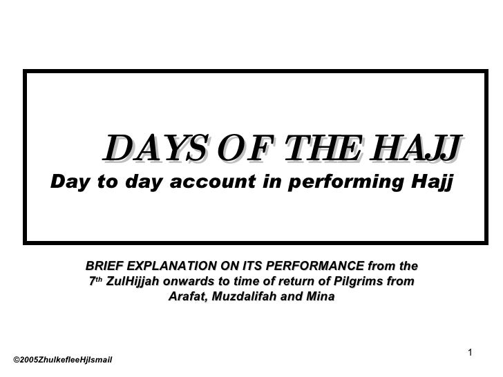 DAYS OF THE HAJJ Day to day account in performing Hajj BRIEF EXPLANATION ON ITS PERFORMANCE from the 7 th  ZulHijjah onwar...