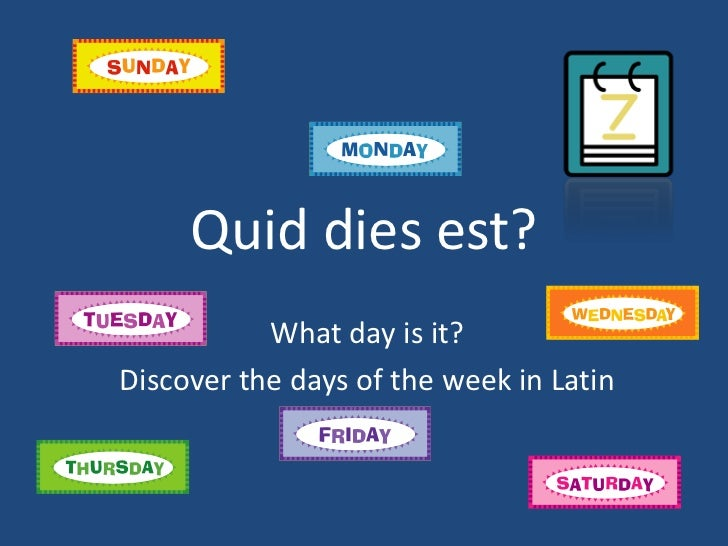 Quid dies est?           What day is it?Discover the days of the week in Latin