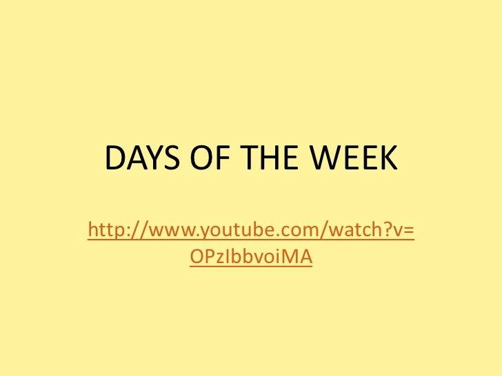 DAYS OF THE WEEKhttp://www.youtube.com/watch?v=          OPzIbbvoiMA