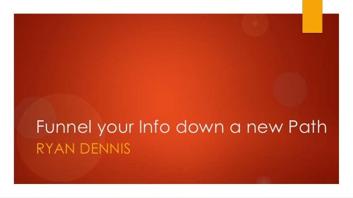 Funnel your Info down a new PathRYAN DENNIS