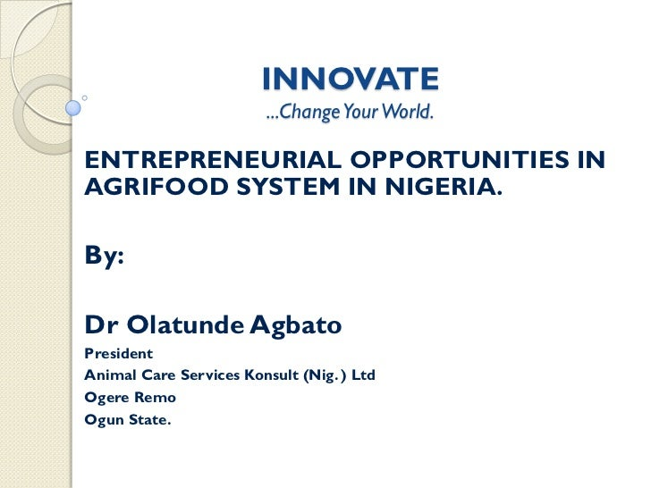 INNOVATE                        ...Change Your World.ENTREPRENEURIAL OPPORTUNITIES INAGRIFOOD SYSTEM IN NIGERIA.By:Dr Olat...