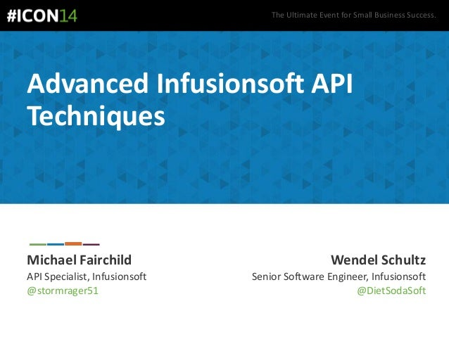 The Ultimate Event for Small Business Success. Advanced Infusionsoft API Techniques Michael Fairchild API Specialist, Infu...